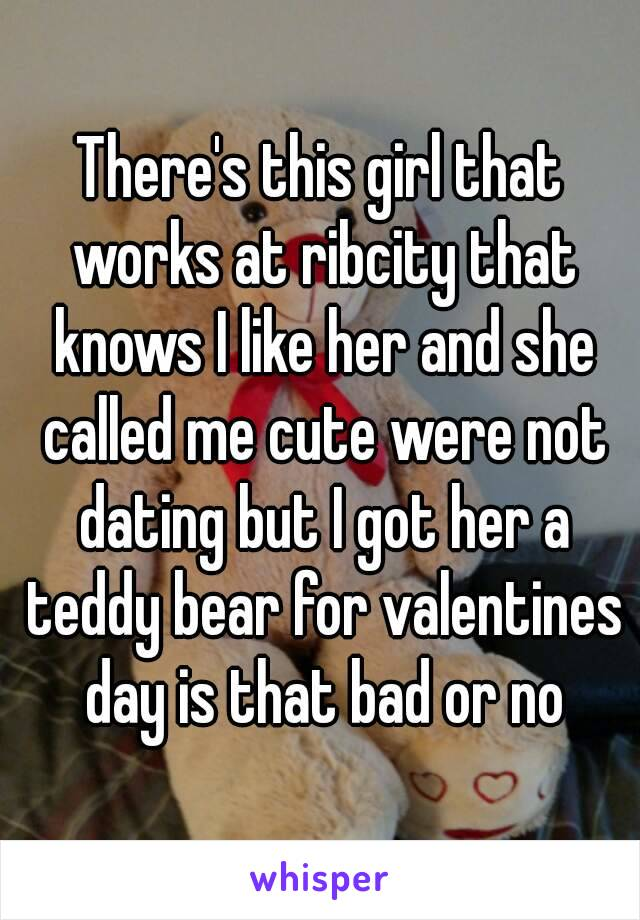 There's this girl that works at ribcity that knows I like her and she called me cute were not dating but I got her a teddy bear for valentines day is that bad or no