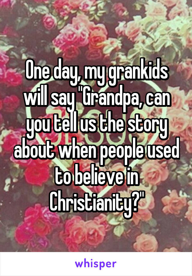 """One day, my grankids will say """"Grandpa, can you tell us the story about when people used to believe in Christianity?"""""""