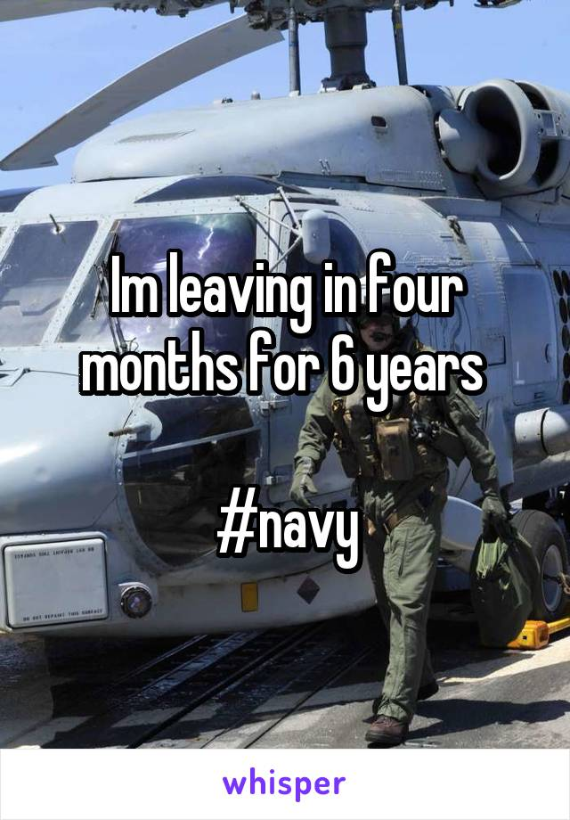 Im leaving in four months for 6 years   #navy