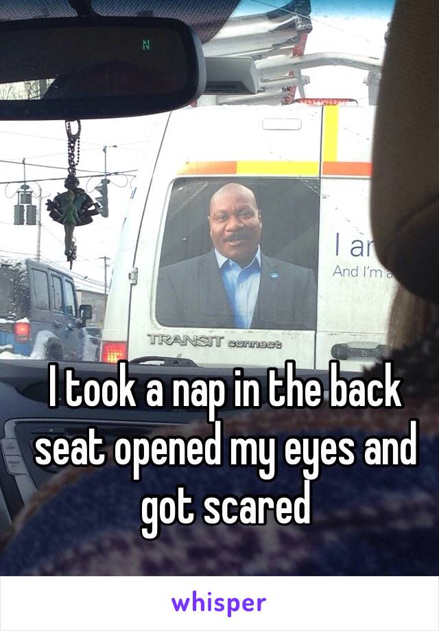 I took a nap in the back seat opened my eyes and got scared