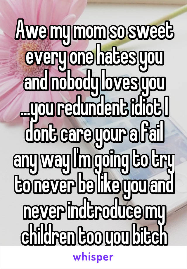 Awe my mom so sweet every one hates you and nobody loves you ...you redundent idiot I dont care your a fail any way I'm going to try to never be like you and never indtroduce my children too you bitch