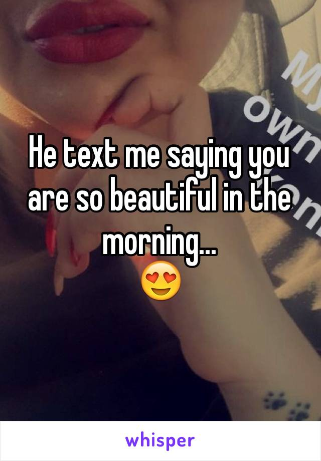He text me saying you are so beautiful in the morning...  😍