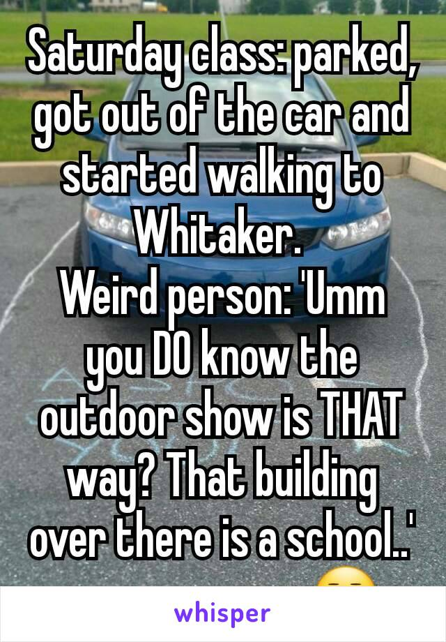 Saturday class: parked, got out of the car and started walking to Whitaker.  Weird person: 'Umm you DO know the outdoor show is THAT way? That building over there is a school..' .........ummmmm😒