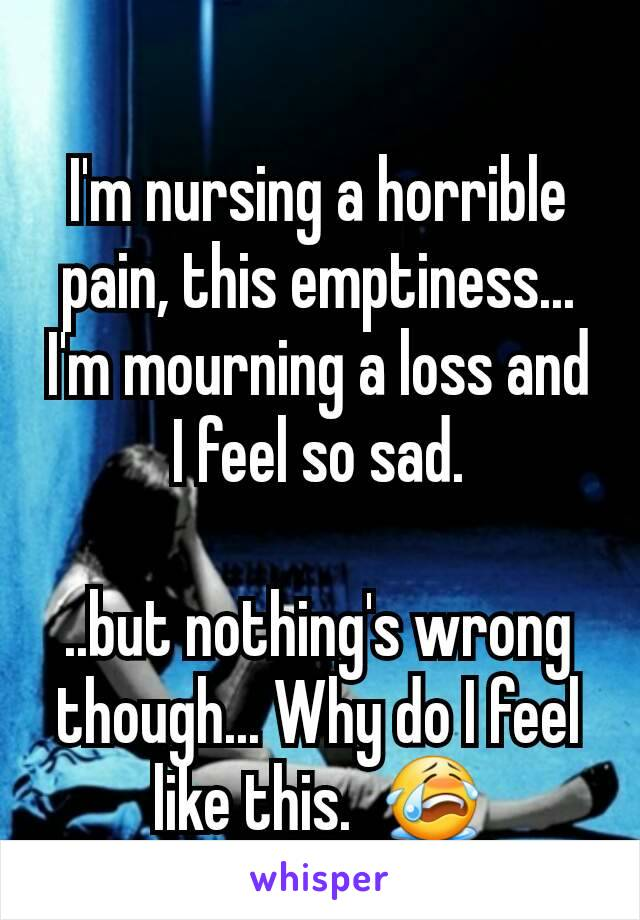 I'm nursing a horrible pain, this emptiness... I'm mourning a loss and I feel so sad.  ..but nothing's wrong though... Why do I feel like this.  😭