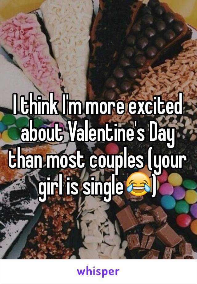 I think I'm more excited about Valentine's Day than most couples (your girl is single😂)