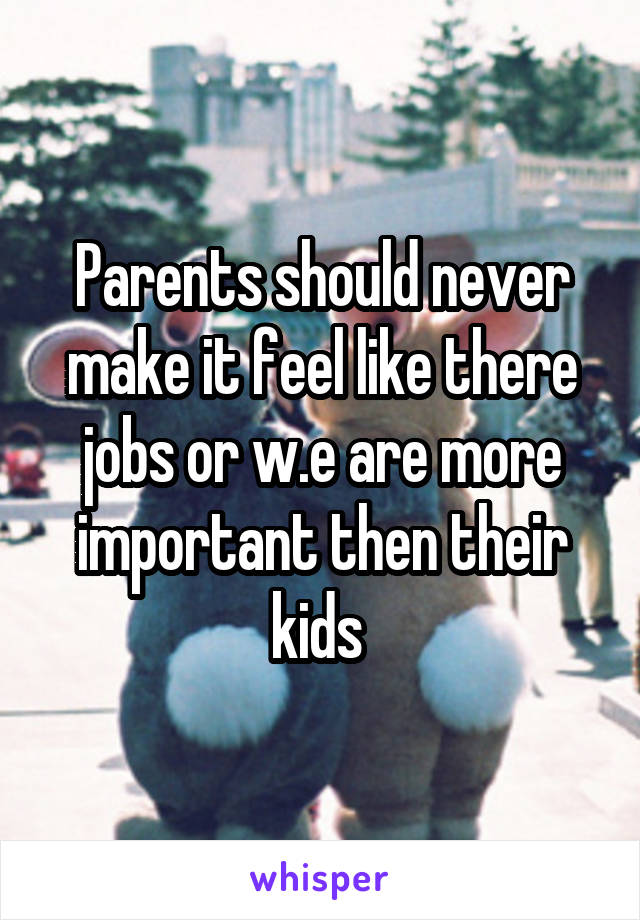 Parents should never make it feel like there jobs or w.e are more important then their kids