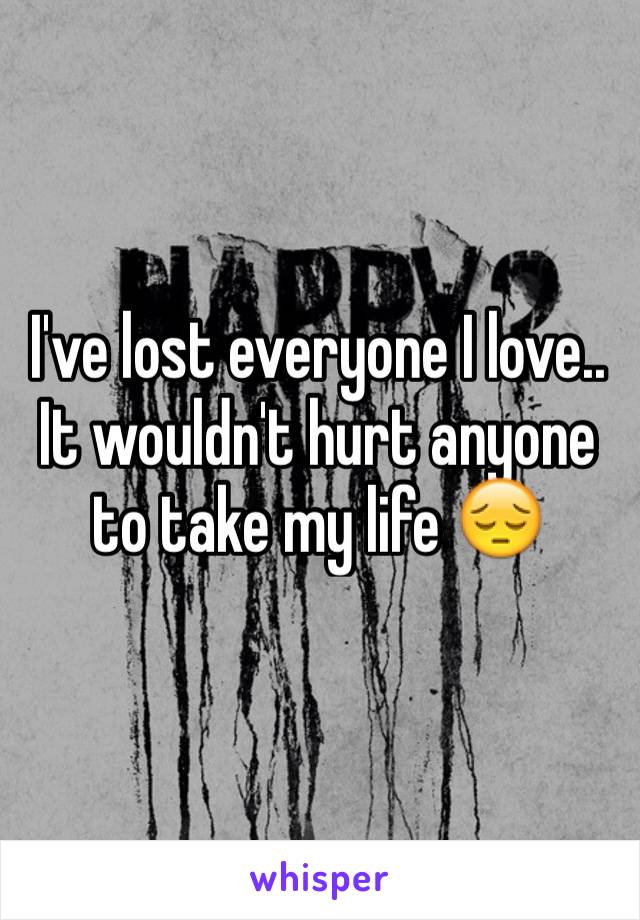 I've lost everyone I love.. It wouldn't hurt anyone to take my life 😔