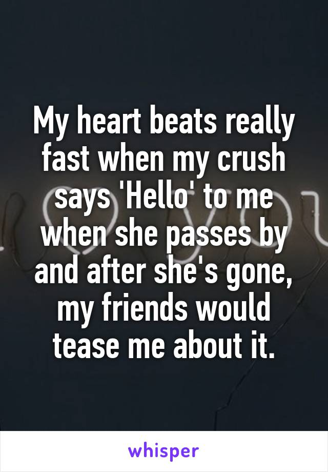 My heart beats really fast when my crush says 'Hello' to me when she passes by and after she's gone, my friends would tease me about it.