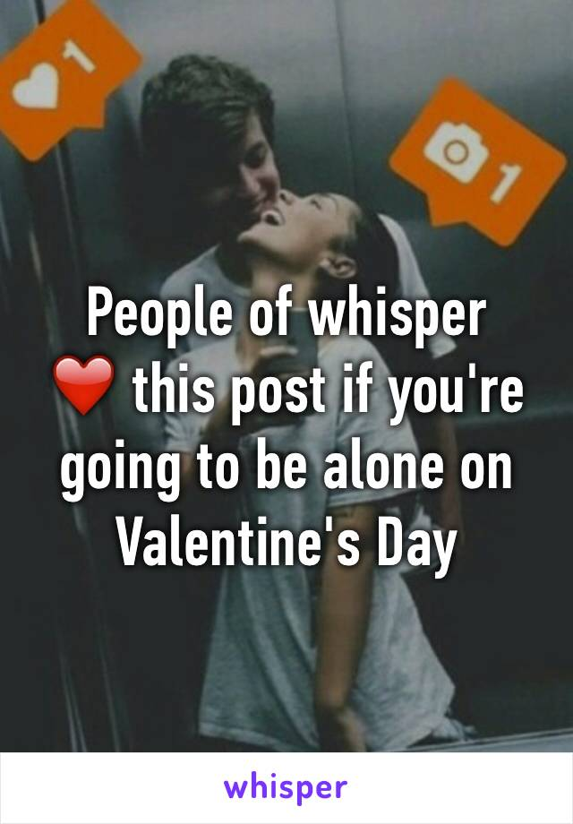 People of whisper  ❤️ this post if you're going to be alone on Valentine's Day