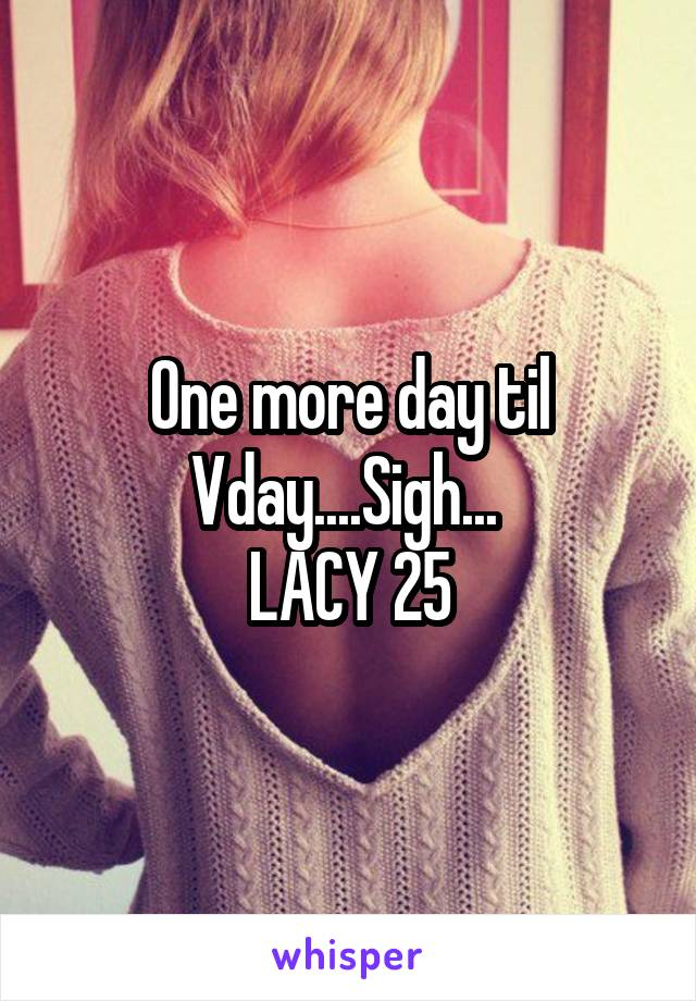 One more day til Vday....Sigh...  LACY 25
