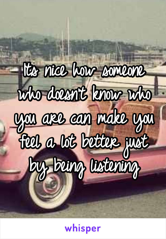 Its nice how someone who doesn't know who you are can make you feel a lot better just by being listening