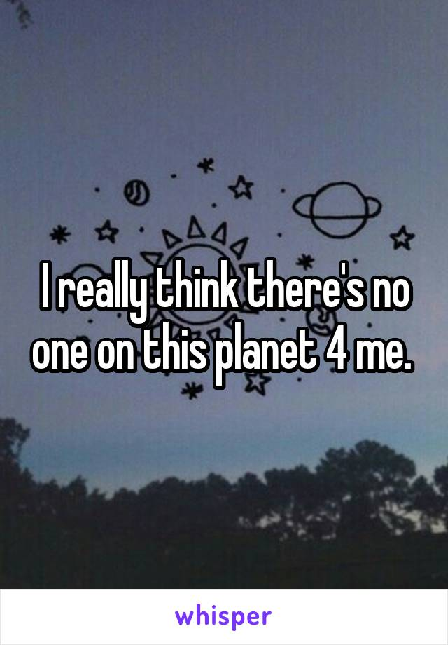 I really think there's no one on this planet 4 me.