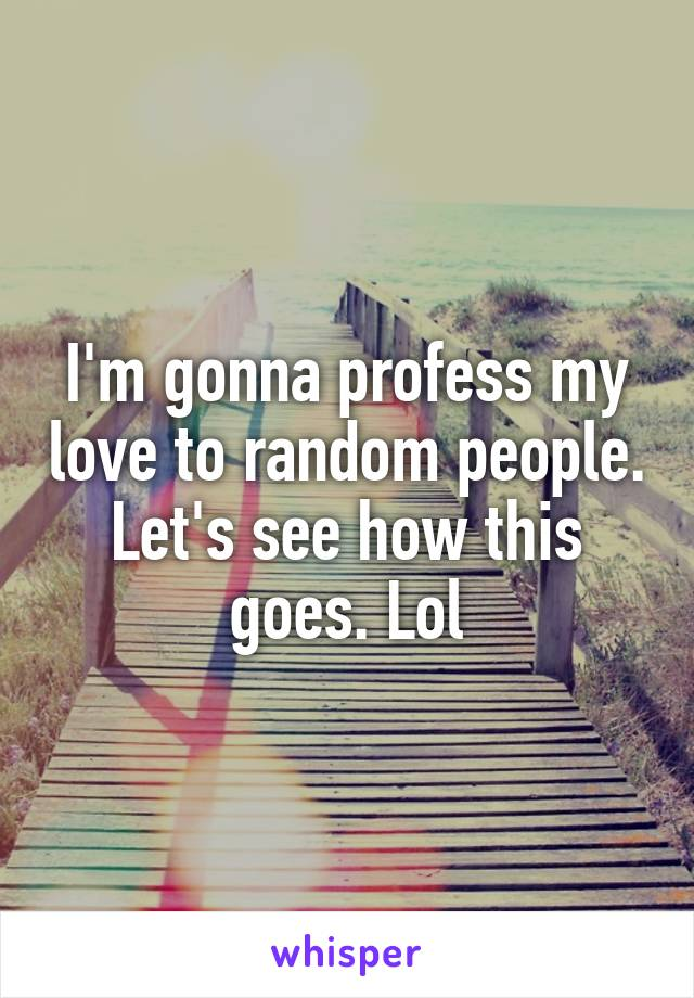 I'm gonna profess my love to random people. Let's see how this goes. Lol