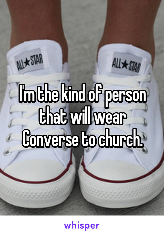 I'm the kind of person that will wear Converse to church.