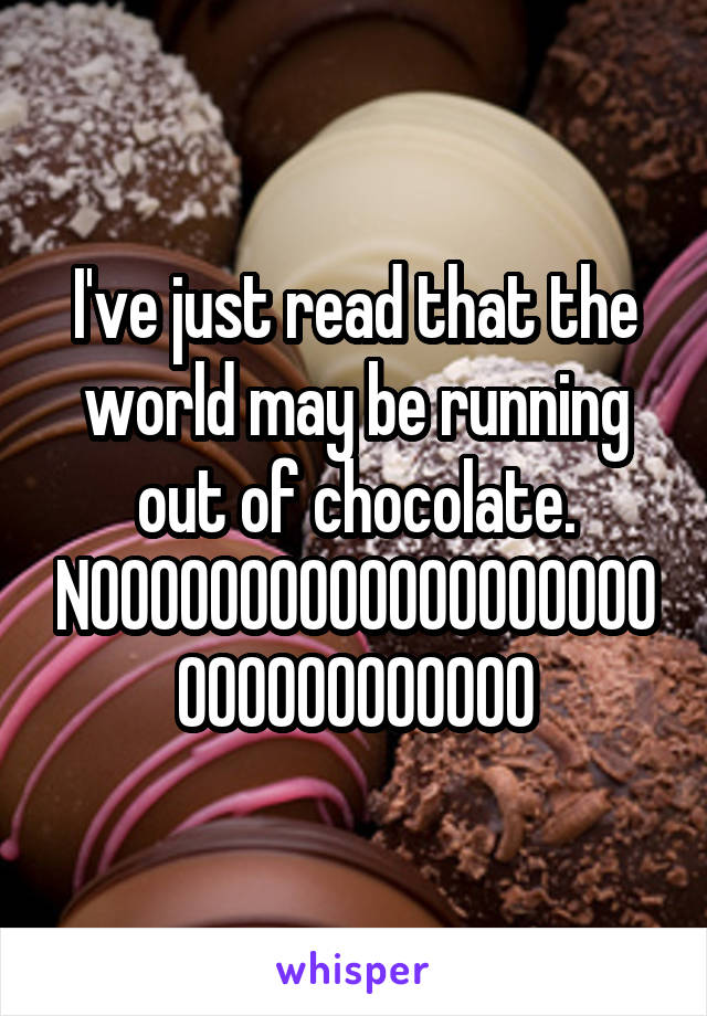 I've just read that the world may be running out of chocolate. NOOOOOOOOOOOOOOOOOOOOOOOOOOOOOOO
