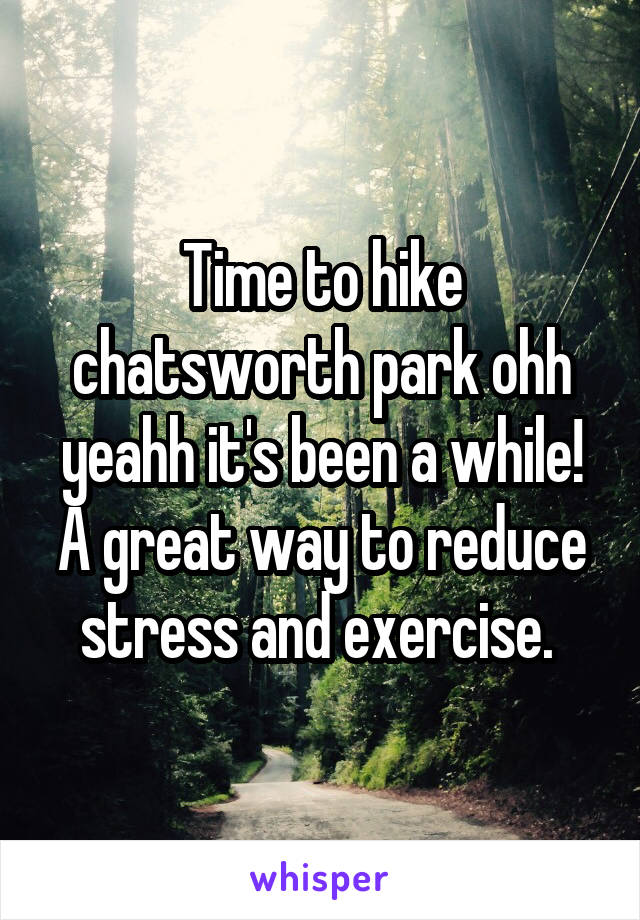 Time to hike chatsworth park ohh yeahh it's been a while! A great way to reduce stress and exercise.