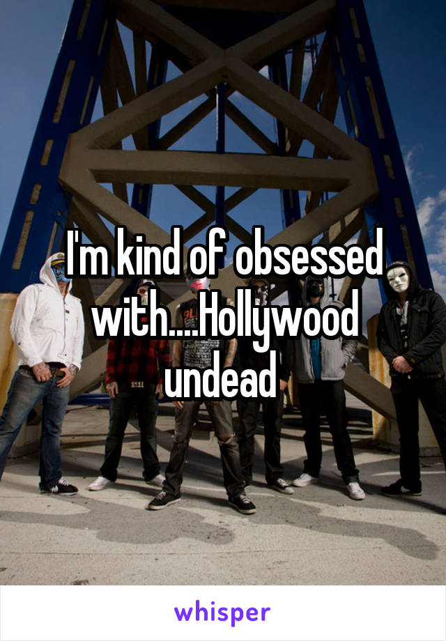 I'm kind of obsessed with....Hollywood undead