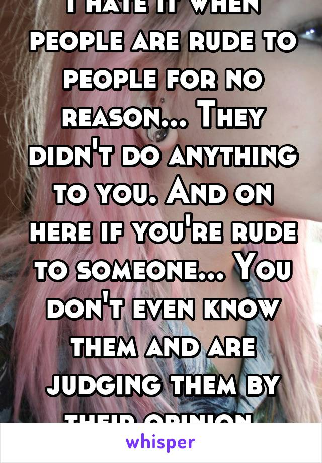 I hate it when people are rude to people for no reason... They didn't do anything to you. And on here if you're rude to someone... You don't even know them and are judging them by their opinion. Notok