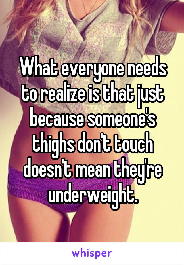 What everyone needs to realize is that just because someone's thighs don't touch doesn't mean they're underweight.