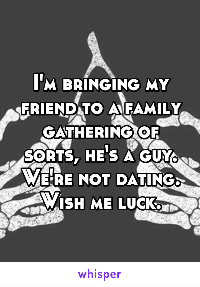 I'm bringing my friend to a family gathering of sorts, he's a guy. We're not dating. Wish me luck.