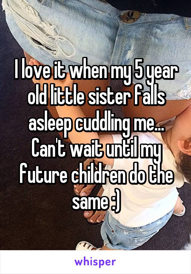 I love it when my 5 year old little sister falls asleep cuddling me... Can't wait until my future children do the same :)