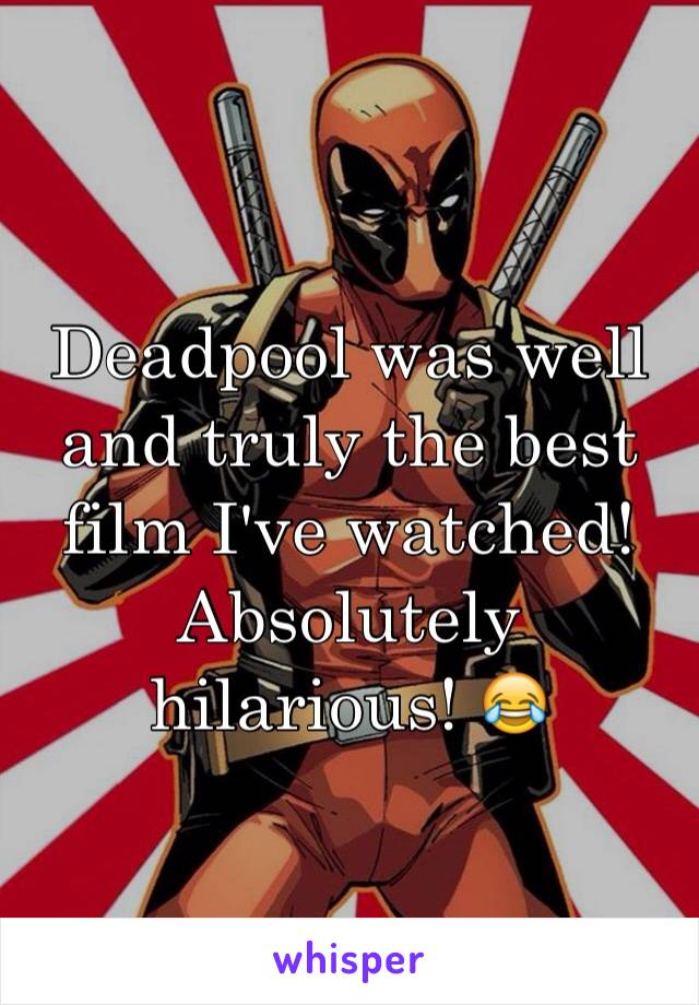 Deadpool was well and truly the best film I've watched! Absolutely hilarious! 😂