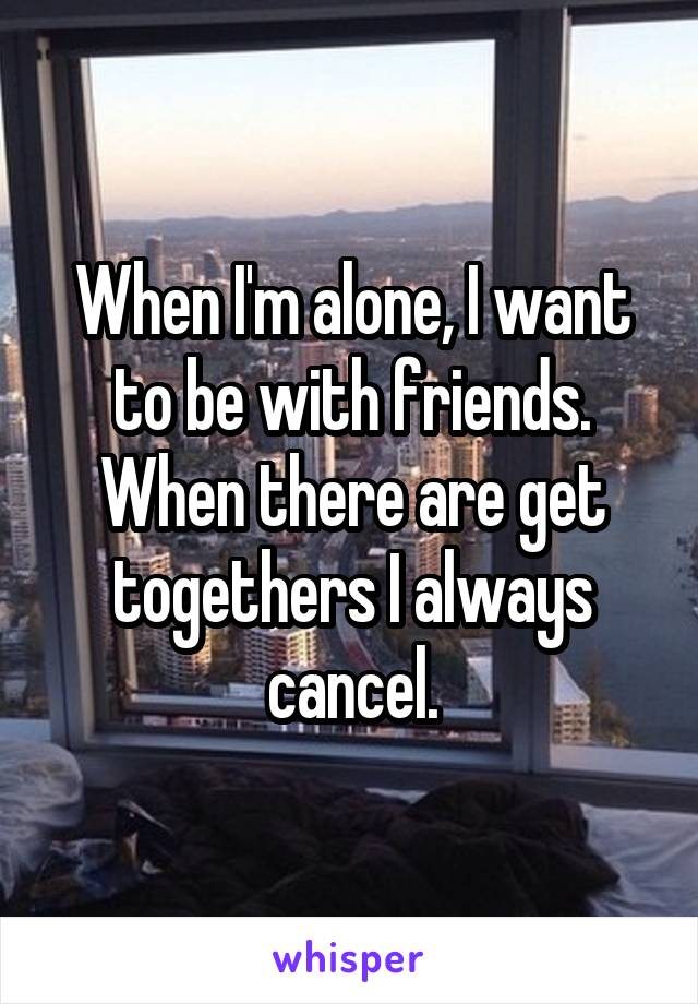 When I'm alone, I want to be with friends. When there are get togethers I always cancel.