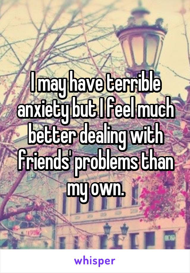 I may have terrible anxiety but I feel much better dealing with friends' problems than my own.