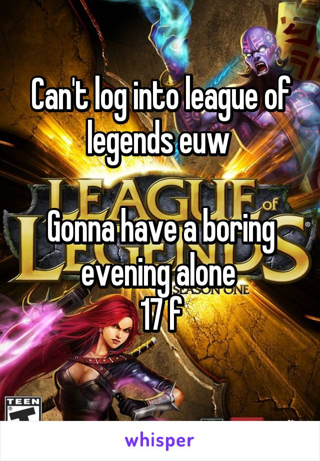 Can't log into league of legends euw   Gonna have a boring evening alone  17 f