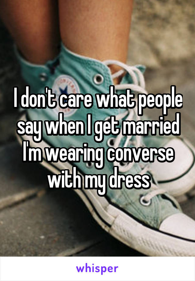 I don't care what people say when I get married I'm wearing converse with my dress