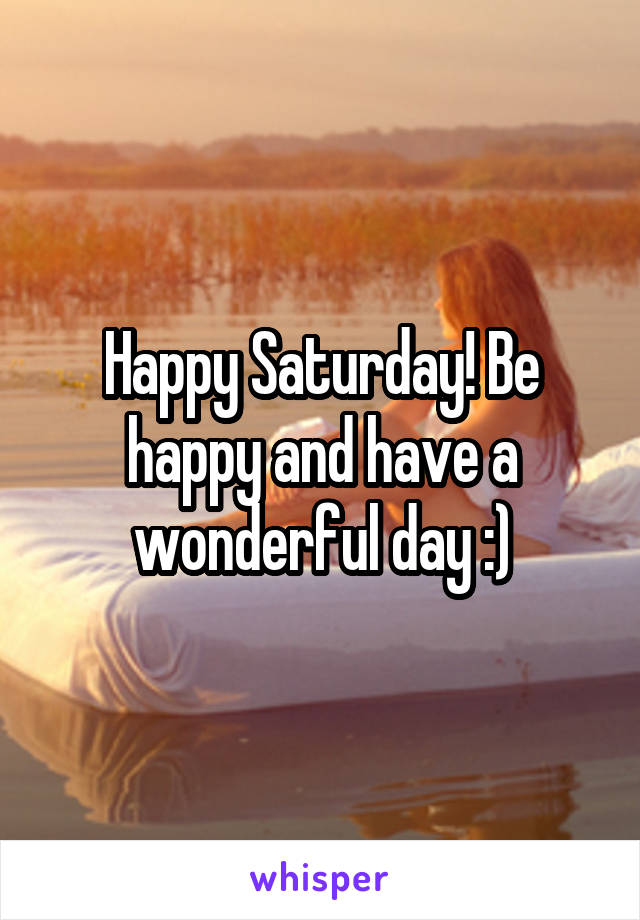 Happy Saturday! Be happy and have a wonderful day :)