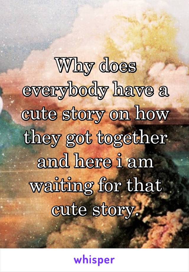 Why does everybody have a cute story on how they got together and here i am waiting for that cute story.