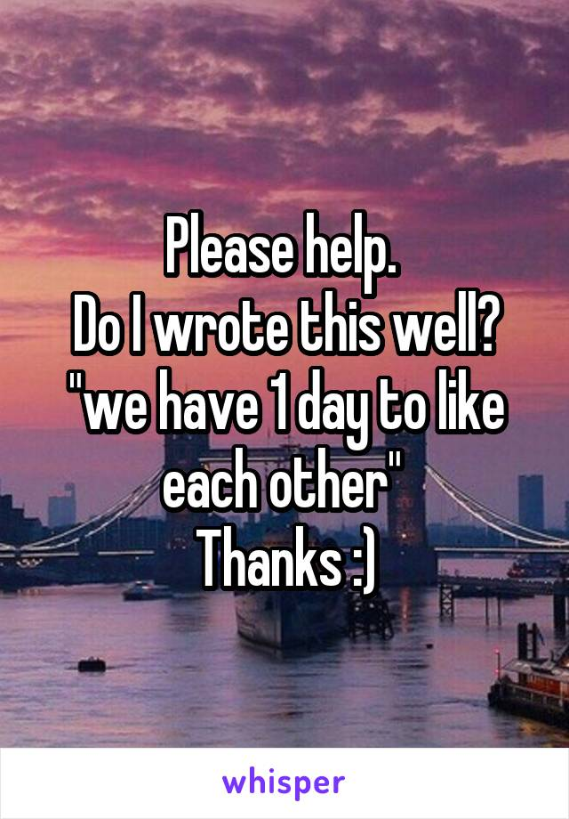 """Please help.  Do I wrote this well? """"we have 1 day to like each other""""  Thanks :)"""