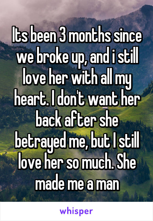 Its been 3 months since we broke up, and i still love her with all my heart. I don't want her back after she betrayed me, but I still love her so much. She made me a man