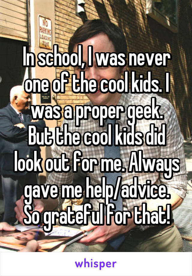 In school, I was never one of the cool kids. I was a proper geek. But the cool kids did look out for me. Always gave me help/advice. So grateful for that!