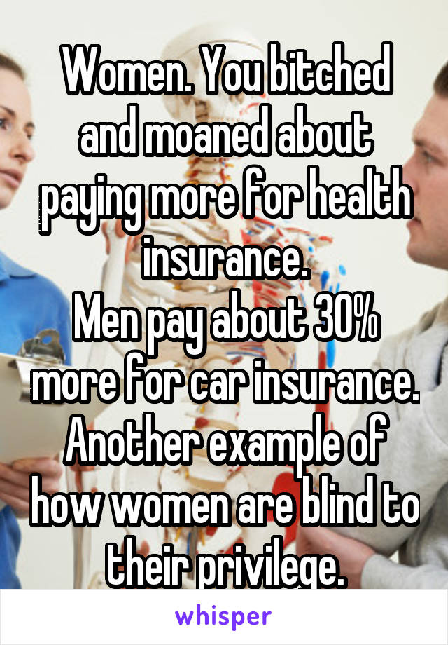 Women. You bitched and moaned about paying more for health insurance. Men pay about 30% more for car insurance. Another example of how women are blind to their privilege.