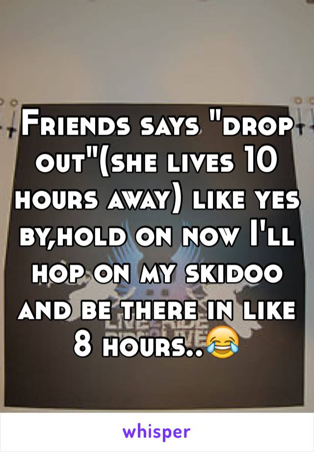 """Friends says """"drop out""""(she lives 10 hours away) like yes by,hold on now I'll hop on my skidoo and be there in like 8 hours..😂"""