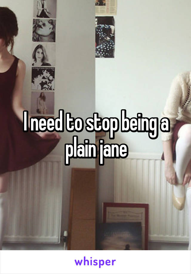 I need to stop being a plain jane