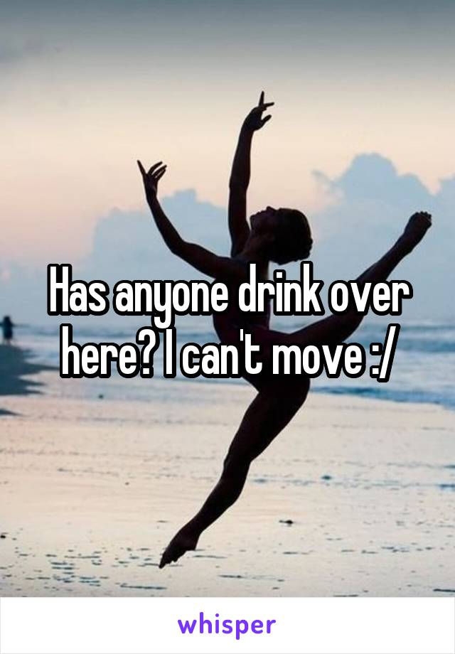 Has anyone drink over here? I can't move :/