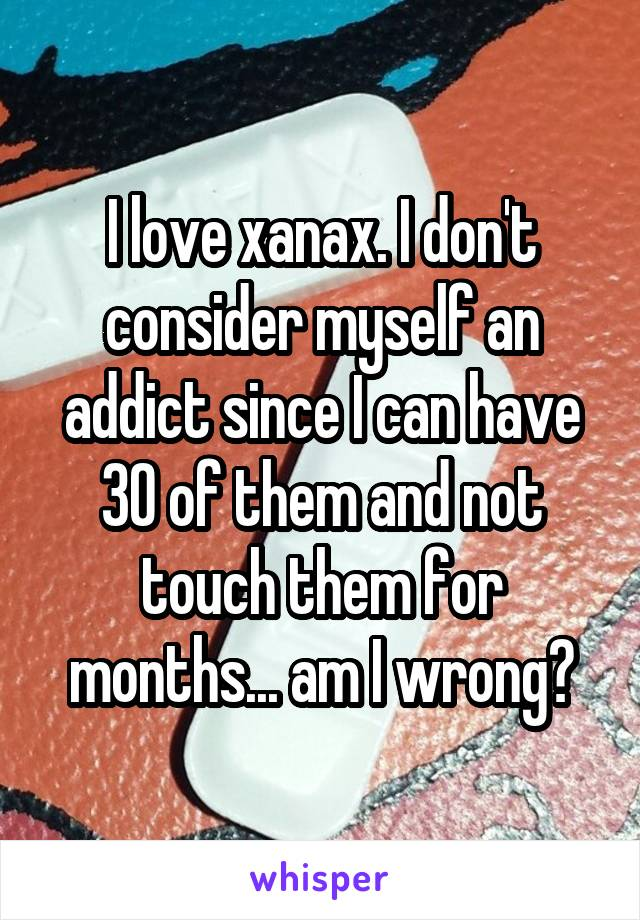 I love xanax. I don't consider myself an addict since I can have 30 of them and not touch them for months... am I wrong?