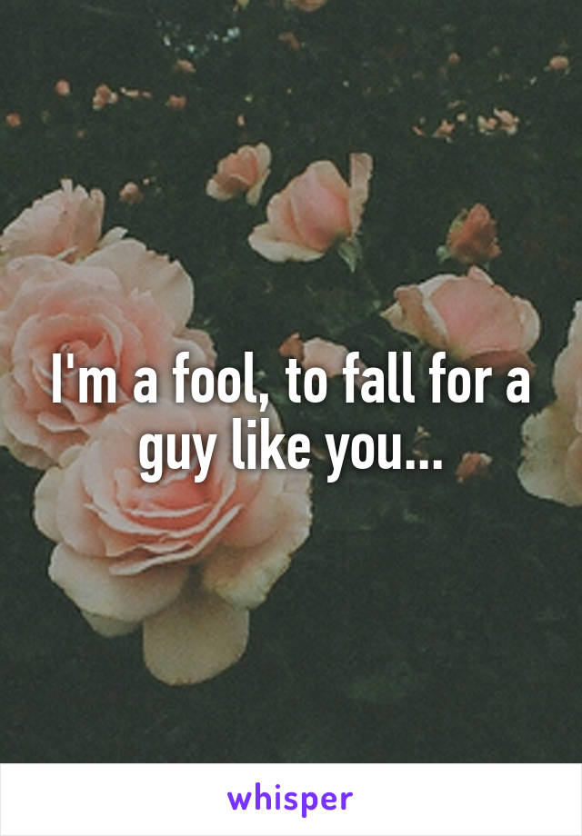 I'm a fool, to fall for a guy like you...