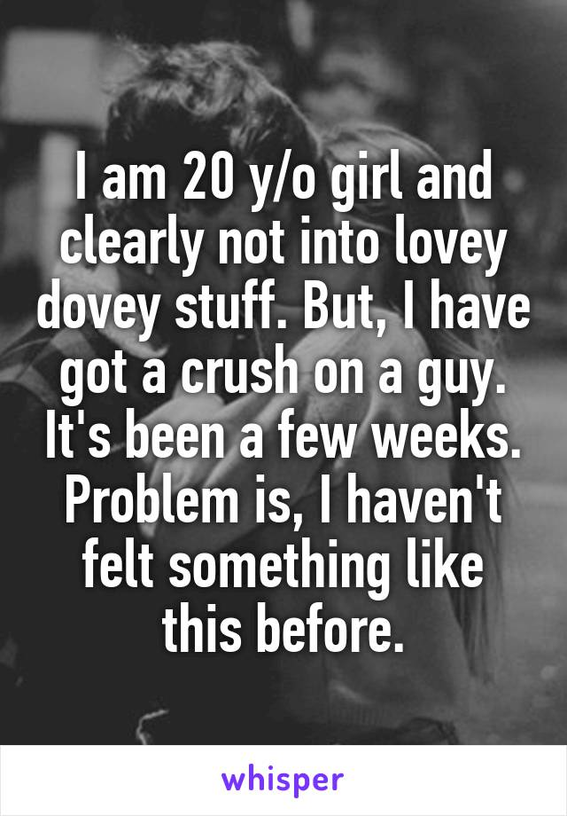 I am 20 y/o girl and clearly not into lovey dovey stuff. But, I have got a crush on a guy. It's been a few weeks. Problem is, I haven't felt something like this before.