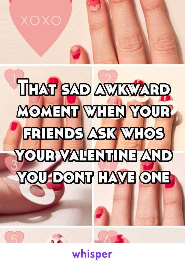 That sad awkward moment when your friends ask whos your valentine and you dont have one