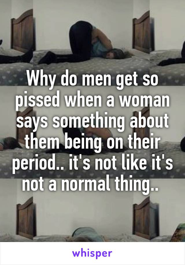Why do men get so pissed when a woman says something about them being on their period.. it's not like it's not a normal thing..
