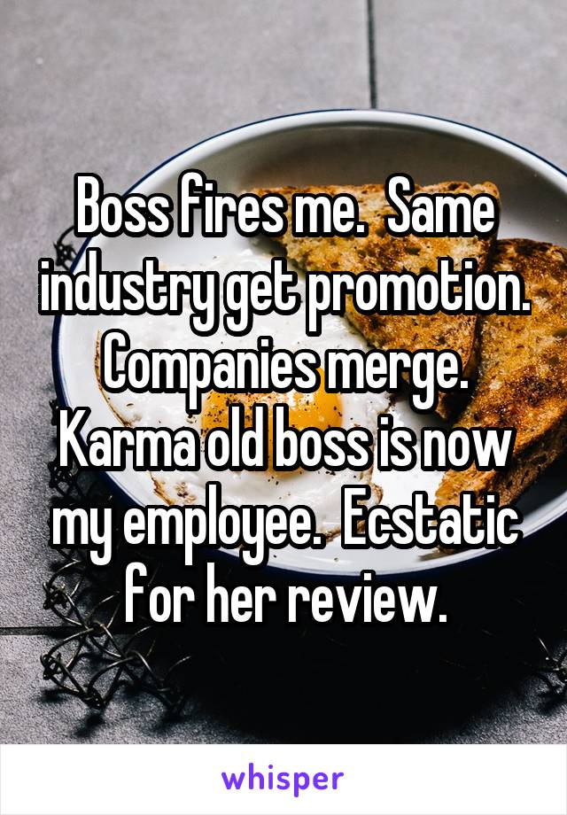 Boss fires me.  Same industry get promotion.  Companies merge.  Karma old boss is now my employee.  Ecstatic for her review.