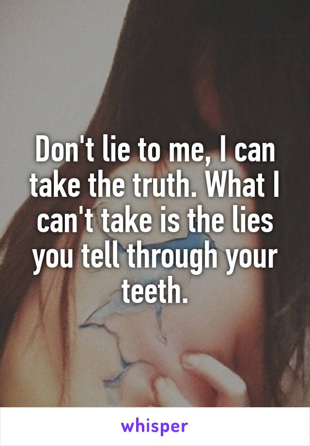 Don't lie to me, I can take the truth. What I can't take is the lies you tell through your teeth.