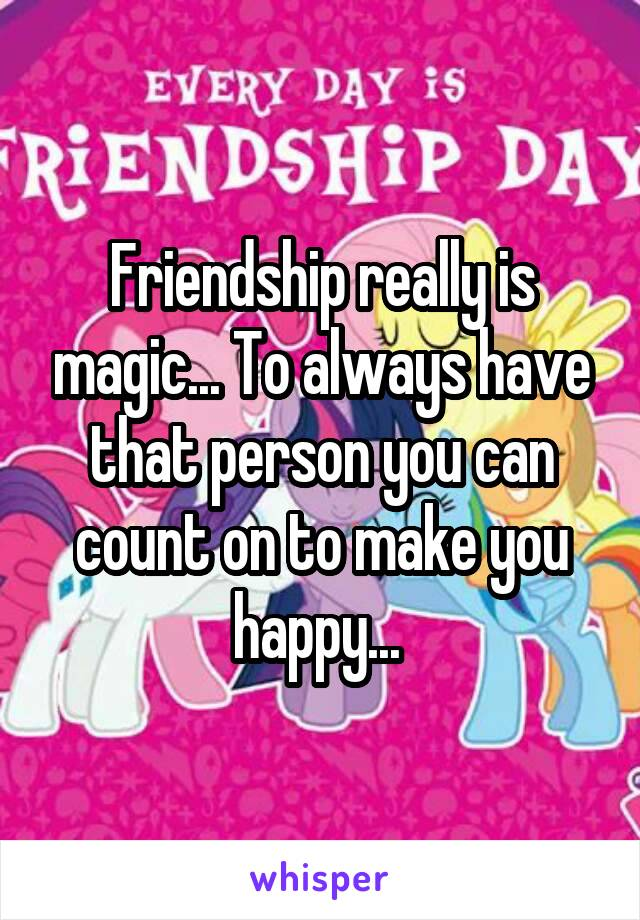 Friendship really is magic... To always have that person you can count on to make you happy...