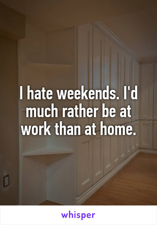 I hate weekends. I'd much rather be at work than at home.