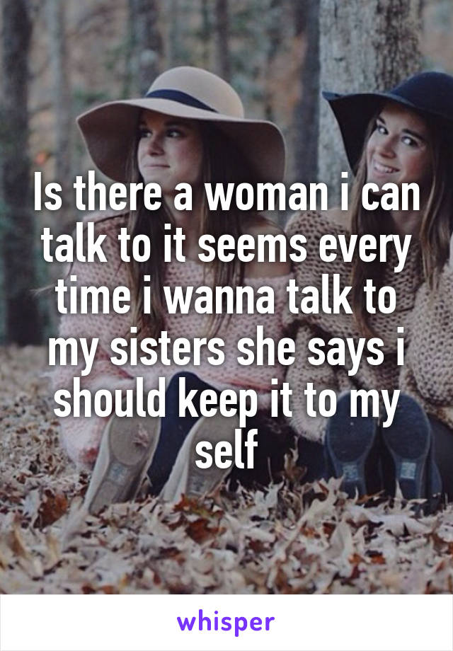 Is there a woman i can talk to it seems every time i wanna talk to my sisters she says i should keep it to my self