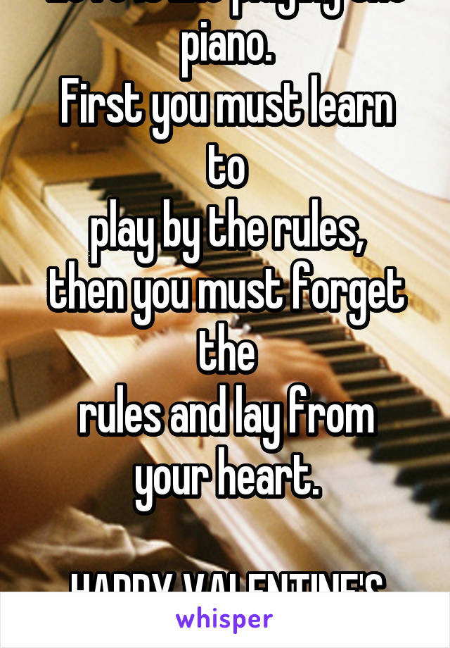 Love is like playing the piano. First you must learn to play by the rules, then you must forget the rules and lay from your heart.  HAPPY VALENTINE'S DAY